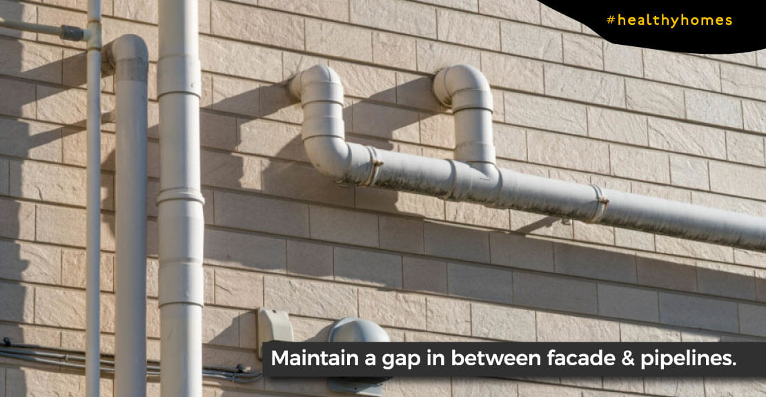 Maintaining a gap between the facade & pipeline is significant to avoid seepage/moisture related problem due to any leakage.