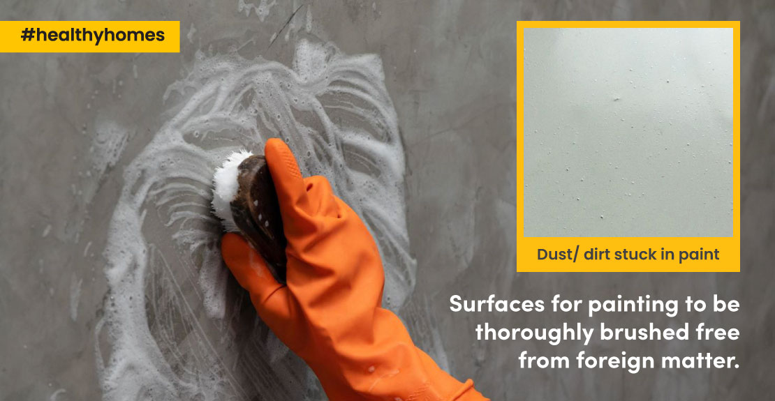As Dirt/dust stuck in paint, surface needs to be thoroughly brushed.